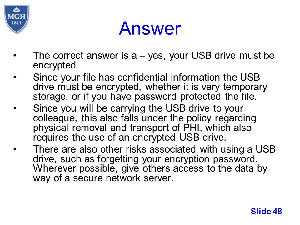 Slide 48 Answer The correct answer is a – yes, your USB drive must be encrypted Since your file has confidential information the USB drive must be enc