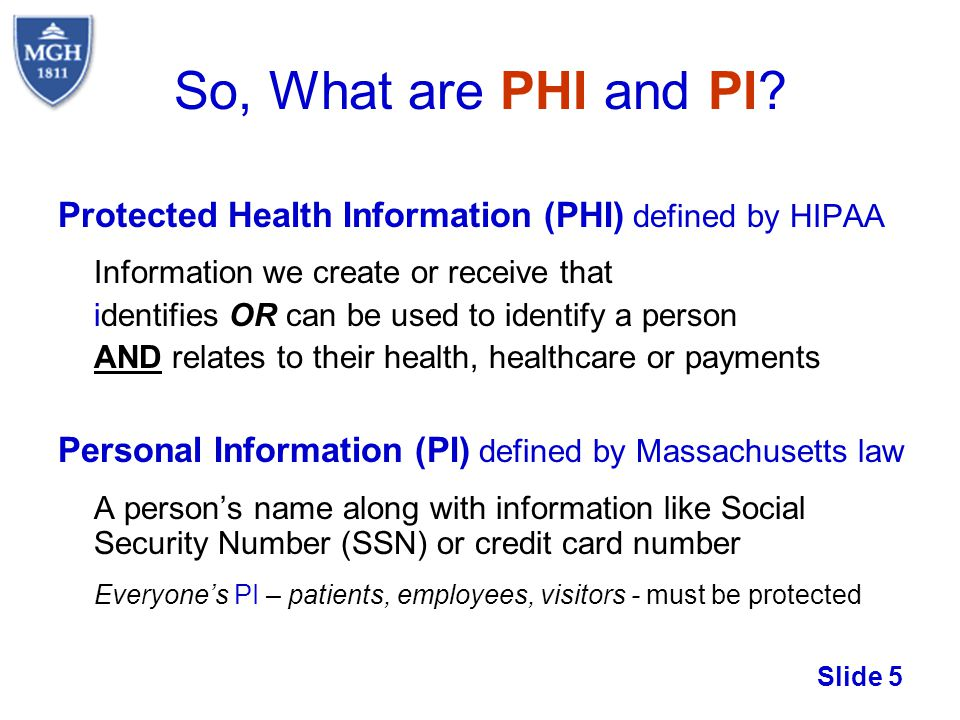 Slide 5 So, What are PHI and PI? Protected Health Information (PHI) defined by HIPAA Information we create or receive that identifies OR can be used t