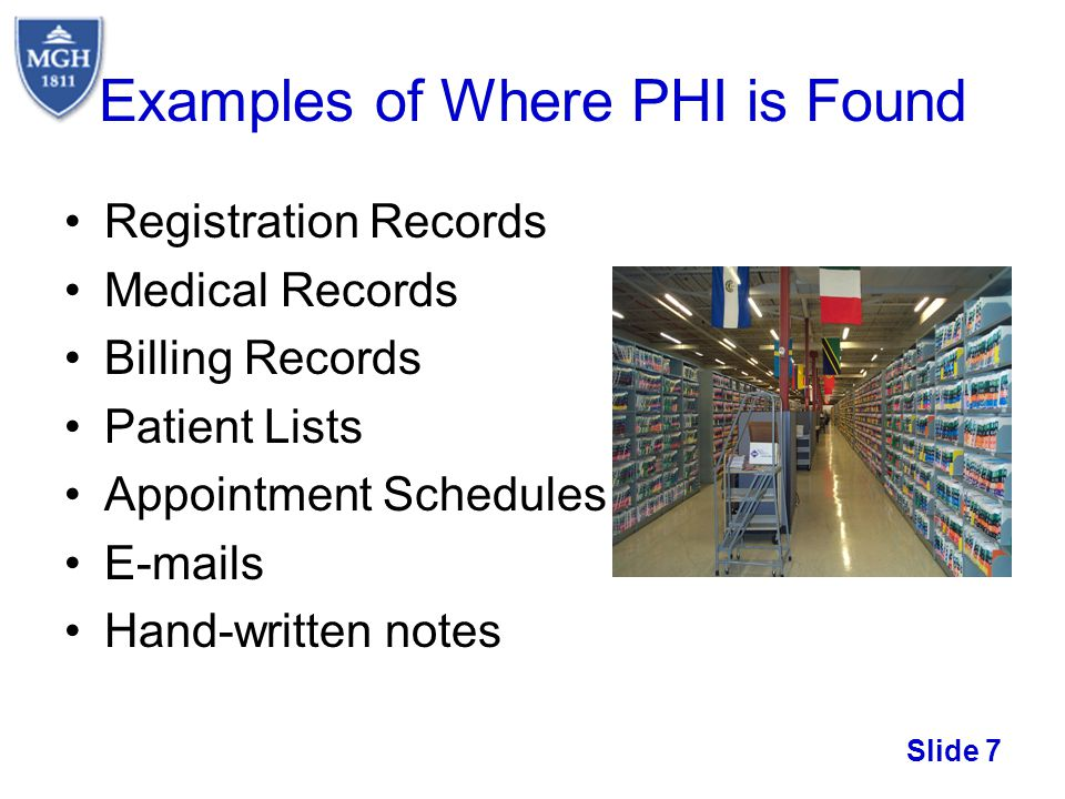 Slide 7 Examples of Where PHI is Found Registration Records Medical Records Billing Records Patient Lists Appointment Schedules E-mails Hand-written n