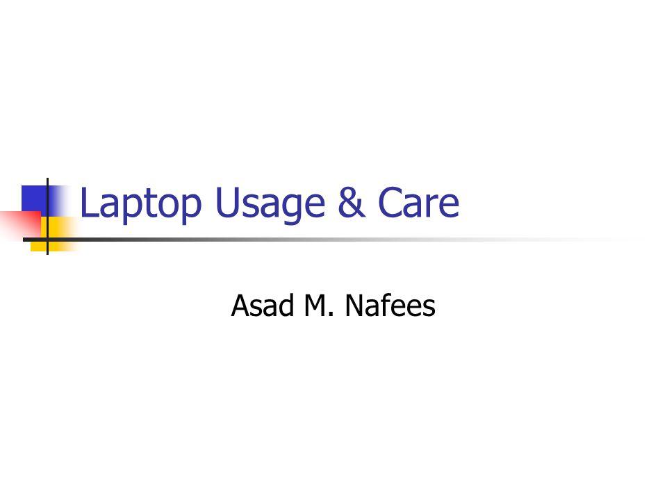 Laptop Usage & Care Asad M. Nafees