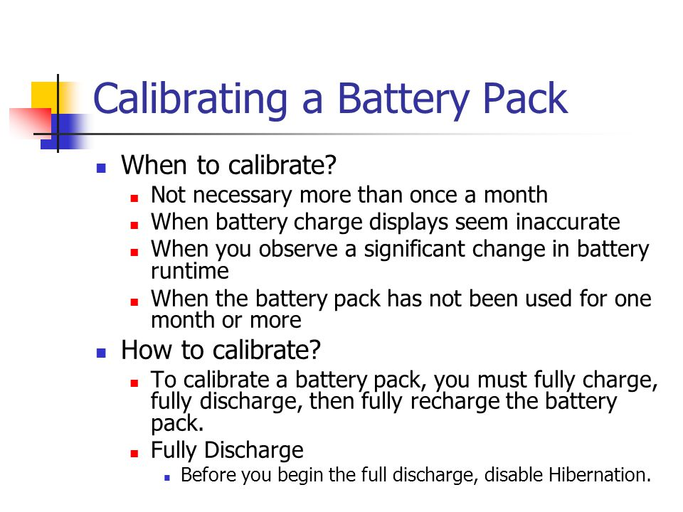 Calibrating a Battery Pack When to calibrate? Not necessary more than once a month When battery charge displays seem inaccurate When you observe a sig