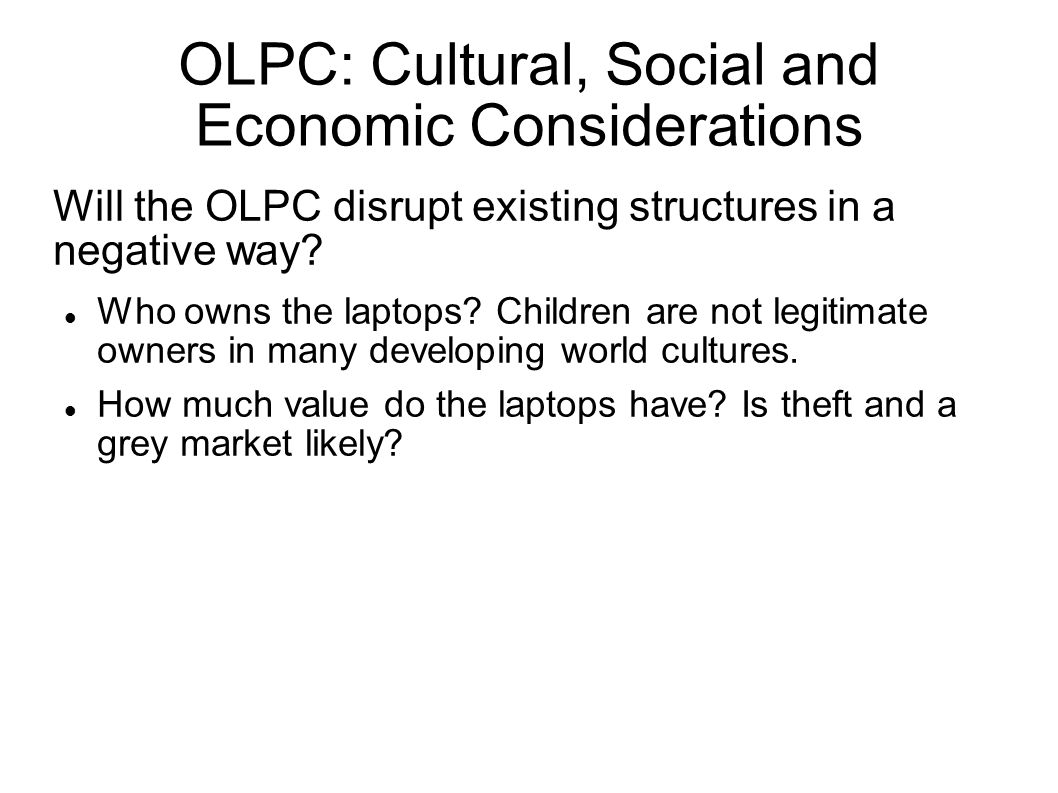 OLPC: Cultural, Social and Economic Considerations Will the OLPC disrupt existing structures in a negative way.