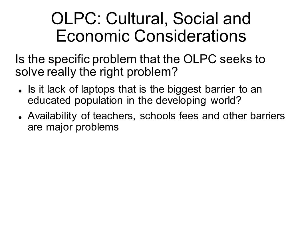 OLPC: Cultural, Social and Economic Considerations Is the specific problem that the OLPC seeks to solve really the right problem.