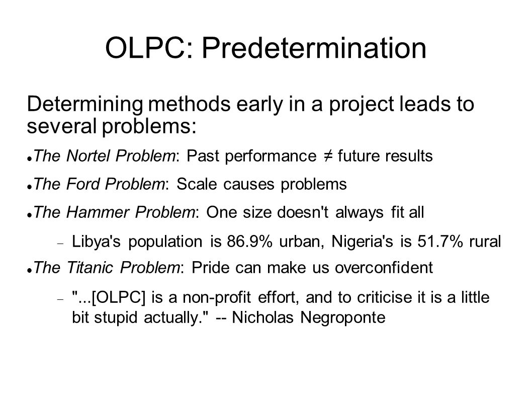 OLPC: Predetermination Determining methods early in a project leads to several problems: The Nortel Problem: Past performance future results The Ford Problem: Scale causes problems The Hammer Problem: One size doesn t always fit all Libya s population is 86.9% urban, Nigeria s is 51.7% rural The Titanic Problem: Pride can make us overconfident ...[OLPC] is a non-profit effort, and to criticise it is a little bit stupid actually. -- Nicholas Negroponte