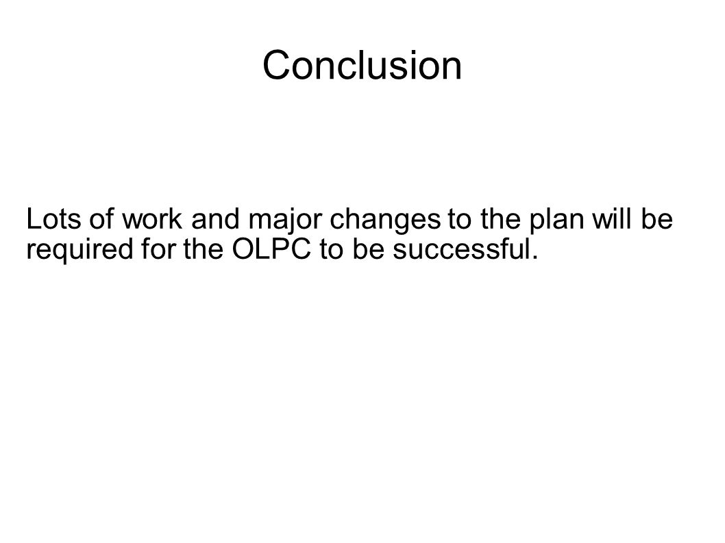 Conclusion Lots of work and major changes to the plan will be required for the OLPC to be successful.