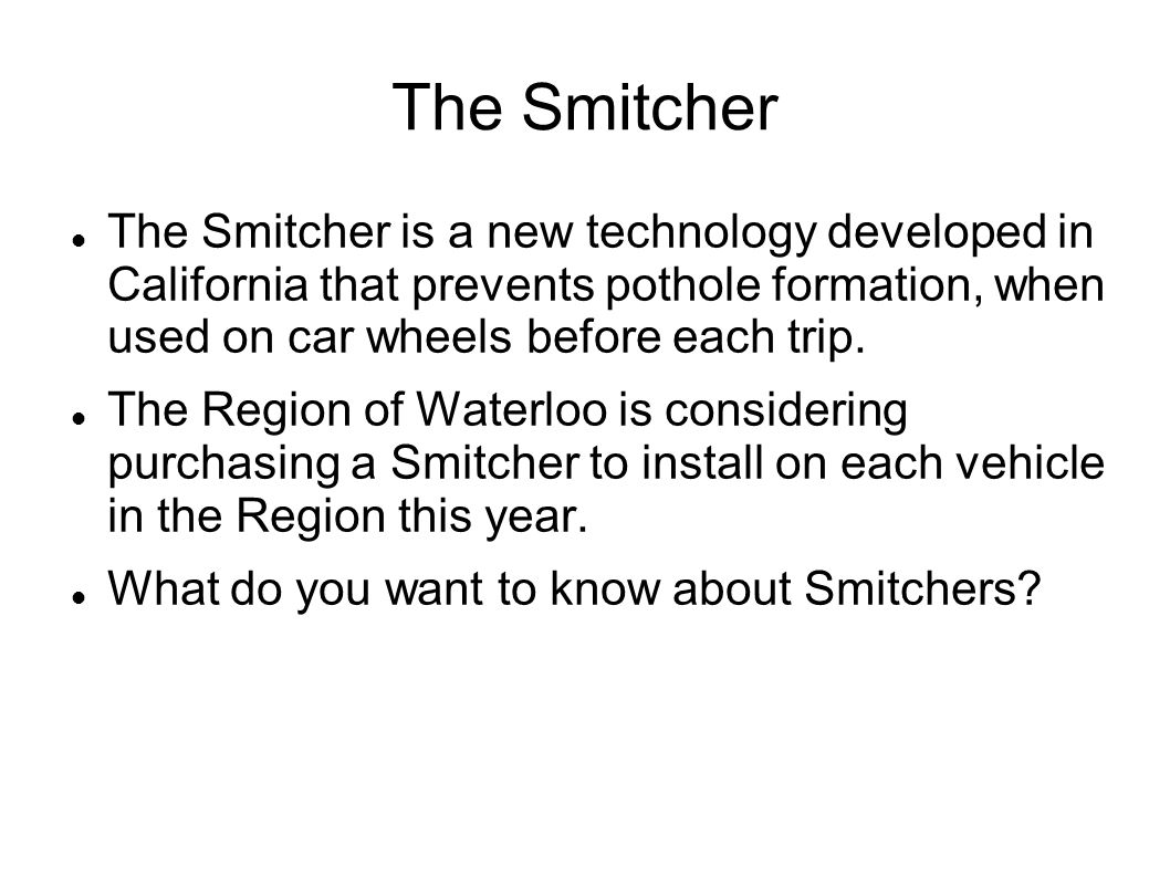 The Smitcher The Smitcher is a new technology developed in California that prevents pothole formation, when used on car wheels before each trip.