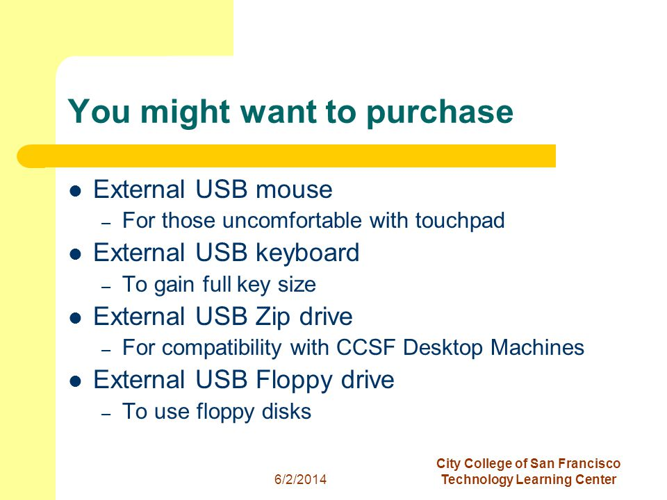 10 6/2/2014 City College of San Francisco Technology Learning Center You might want to purchase External USB mouse – For those uncomfortable with touchpad External USB keyboard – To gain full key size External USB Zip drive – For compatibility with CCSF Desktop Machines External USB Floppy drive – To use floppy disks