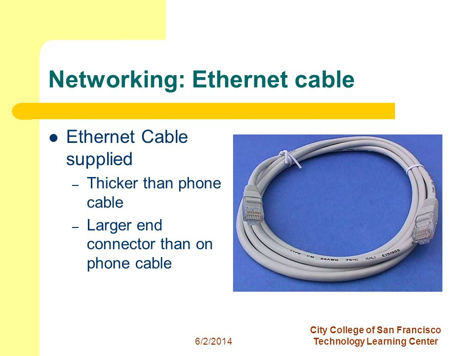 11 6/2/2014 City College of San Francisco Technology Learning Center Networking: Ethernet cable Ethernet Cable supplied – Thicker than phone cable – Larger end connector than on phone cable