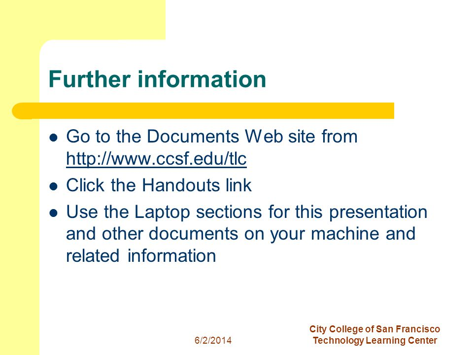 20 6/2/2014 City College of San Francisco Technology Learning Center Further information Go to the Documents Web site from http://www.ccsf.edu/tlc http://www.ccsf.edu/tlc Click the Handouts link Use the Laptop sections for this presentation and other documents on your machine and related information