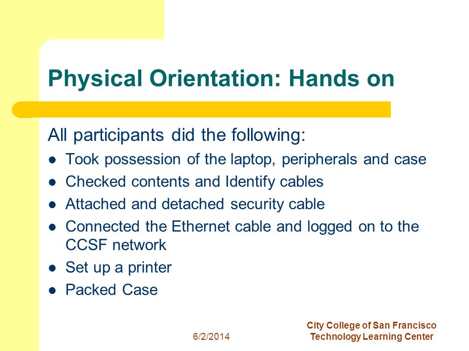 3 6/2/2014 City College of San Francisco Technology Learning Center Physical Orientation: Hands on All participants did the following: Took possession of the laptop, peripherals and case Checked contents and Identify cables Attached and detached security cable Connected the Ethernet cable and logged on to the CCSF network Set up a printer Packed Case
