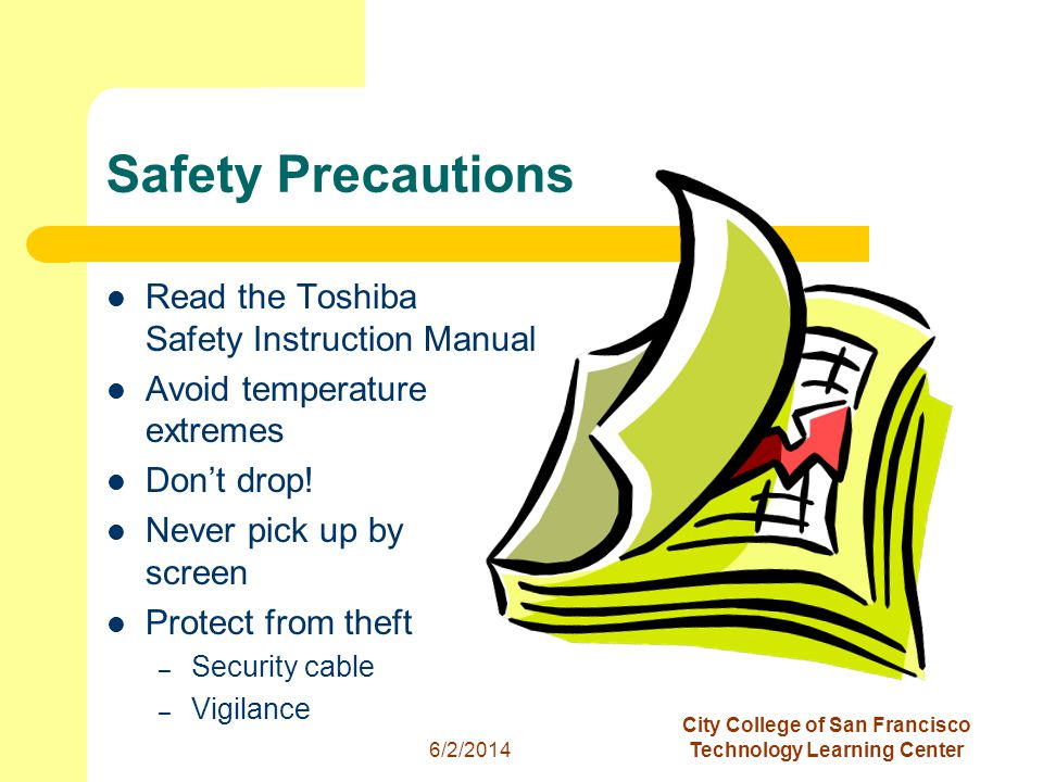 5 6/2/2014 City College of San Francisco Technology Learning Center Safety Precautions Read the Toshiba Safety Instruction Manual Avoid temperature extremes Dont drop.