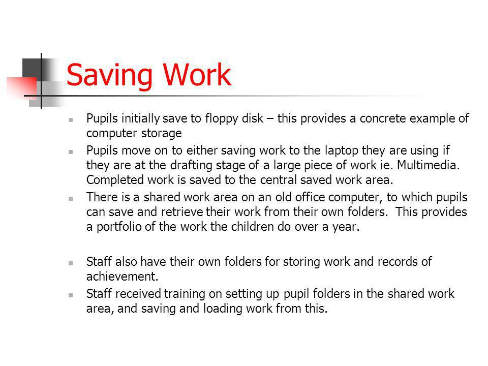 Saving Work Pupils initially save to floppy disk – this provides a concrete example of computer storage Pupils move on to either saving work to the la