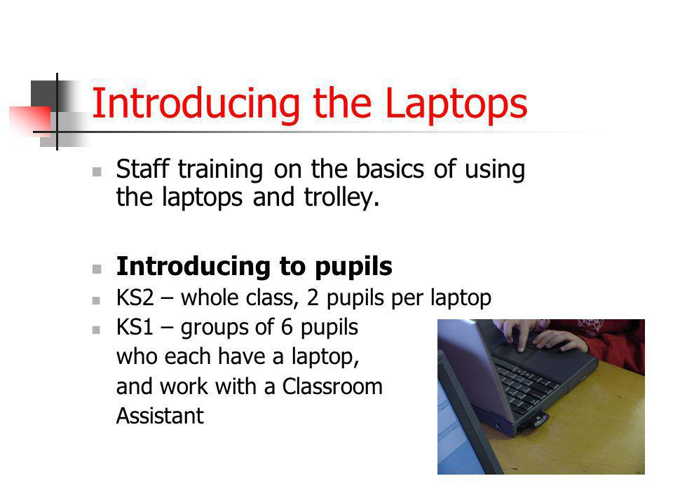 Introducing the Laptops Staff training on the basics of using the laptops and trolley. Introducing to pupils KS2 – whole class, 2 pupils per laptop KS