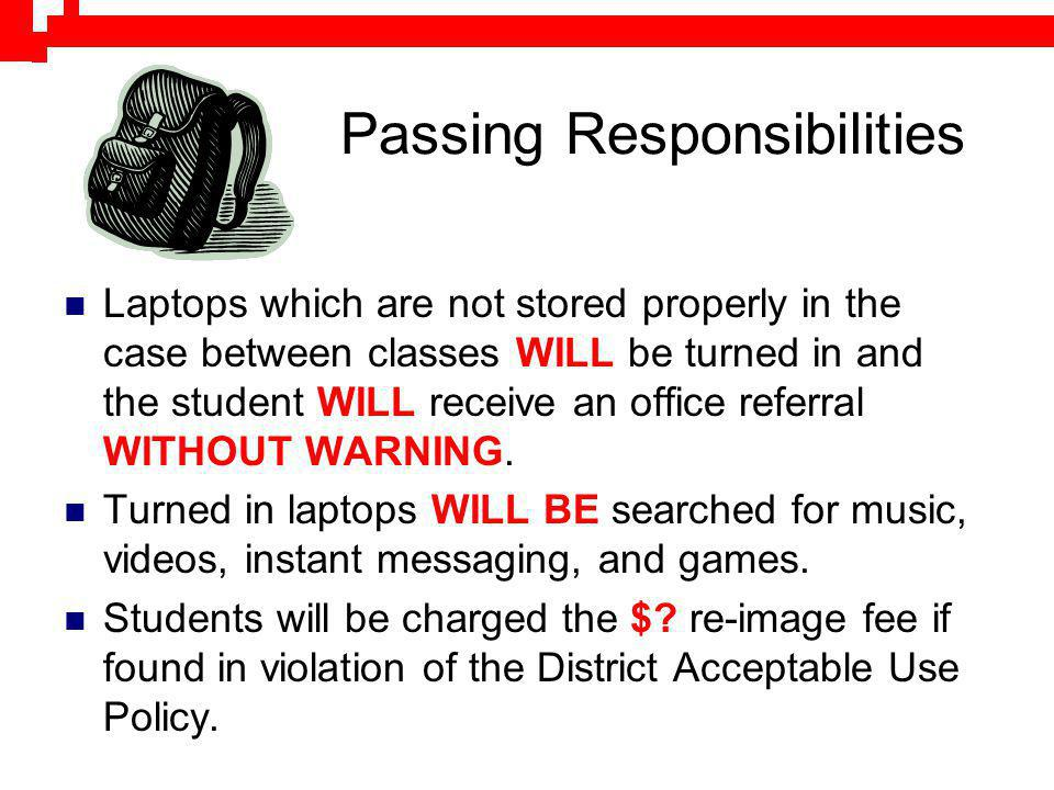 Passing Responsibilities Laptops which are not stored properly in the case between classes WILL be turned in and the student WILL receive an office re