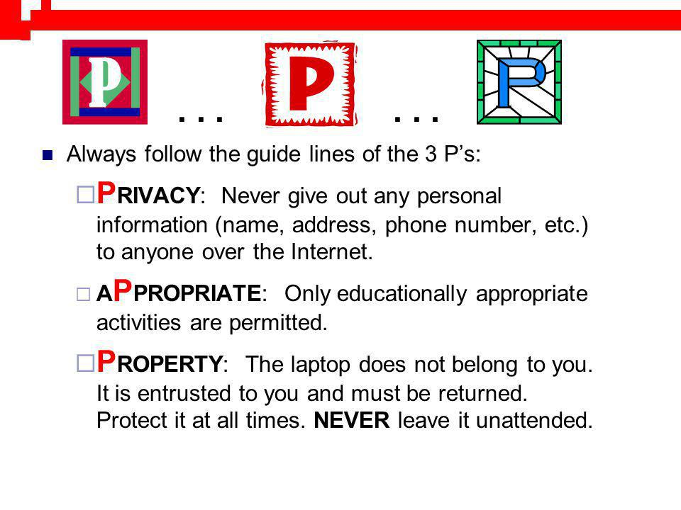 Always follow the guide lines of the 3 Ps: P RIVACY: Never give out any personal information (name, address, phone number, etc.) to anyone over the In
