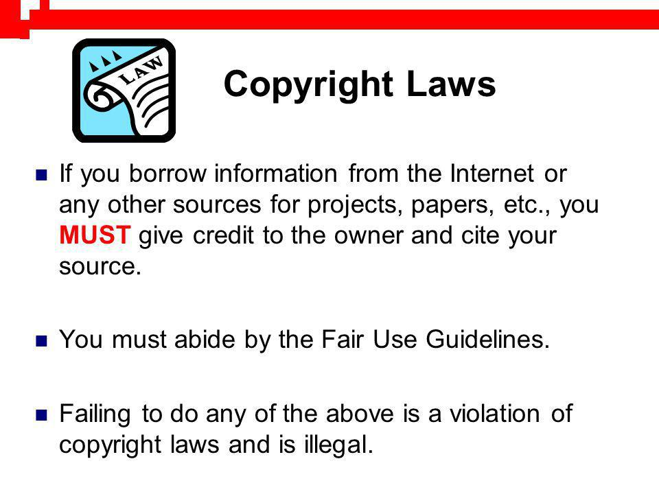 Copyright Laws If you borrow information from the Internet or any other sources for projects, papers, etc., you MUST give credit to the owner and cite