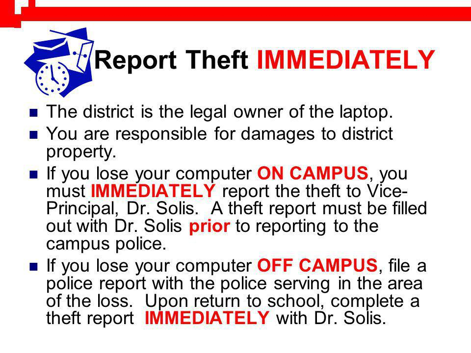 Report Theft IMMEDIATELY The district is the legal owner of the laptop. You are responsible for damages to district property. If you lose your compute