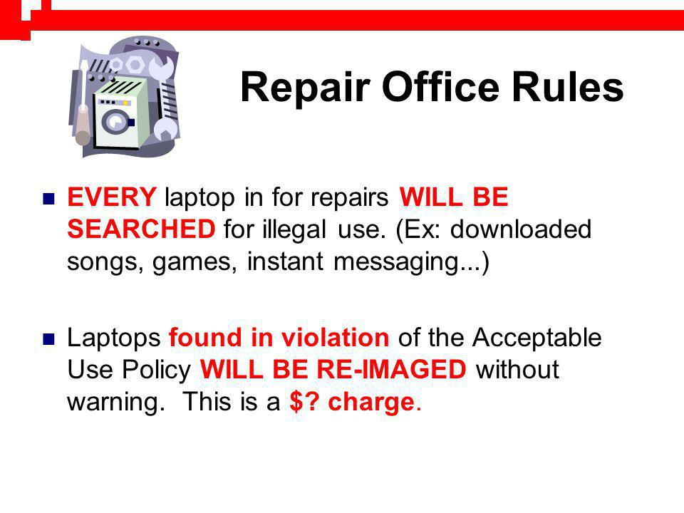 Repair Office Rules EVERY laptop in for repairs WILL BE SEARCHED for illegal use. (Ex: downloaded songs, games, instant messaging...) Laptops found in