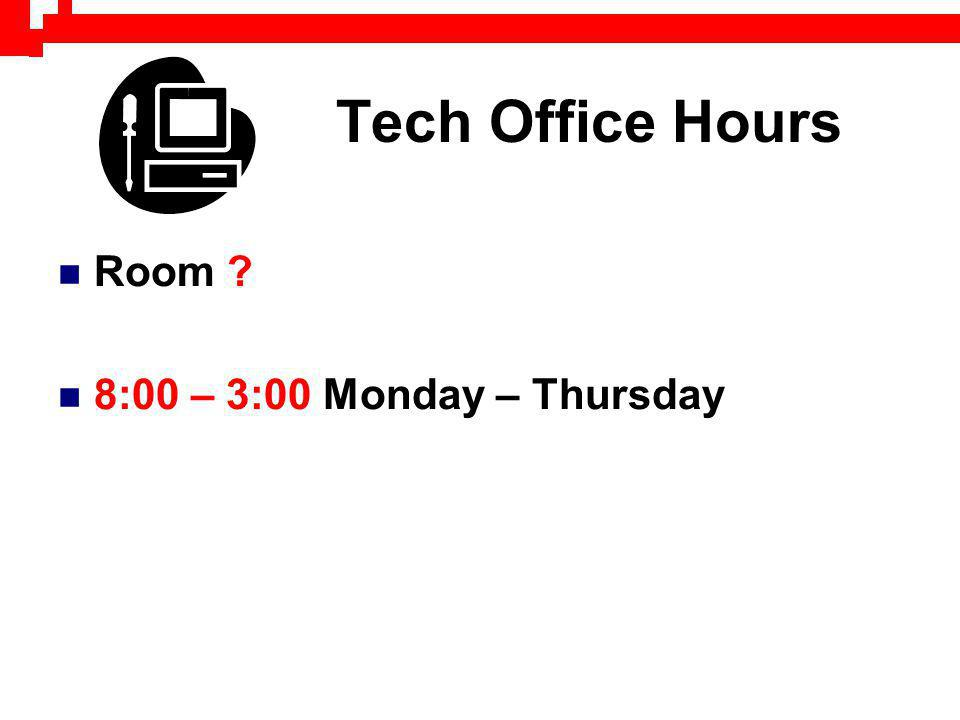 Tech Office Hours Room ? 8:00 – 3:00 Monday – Thursday