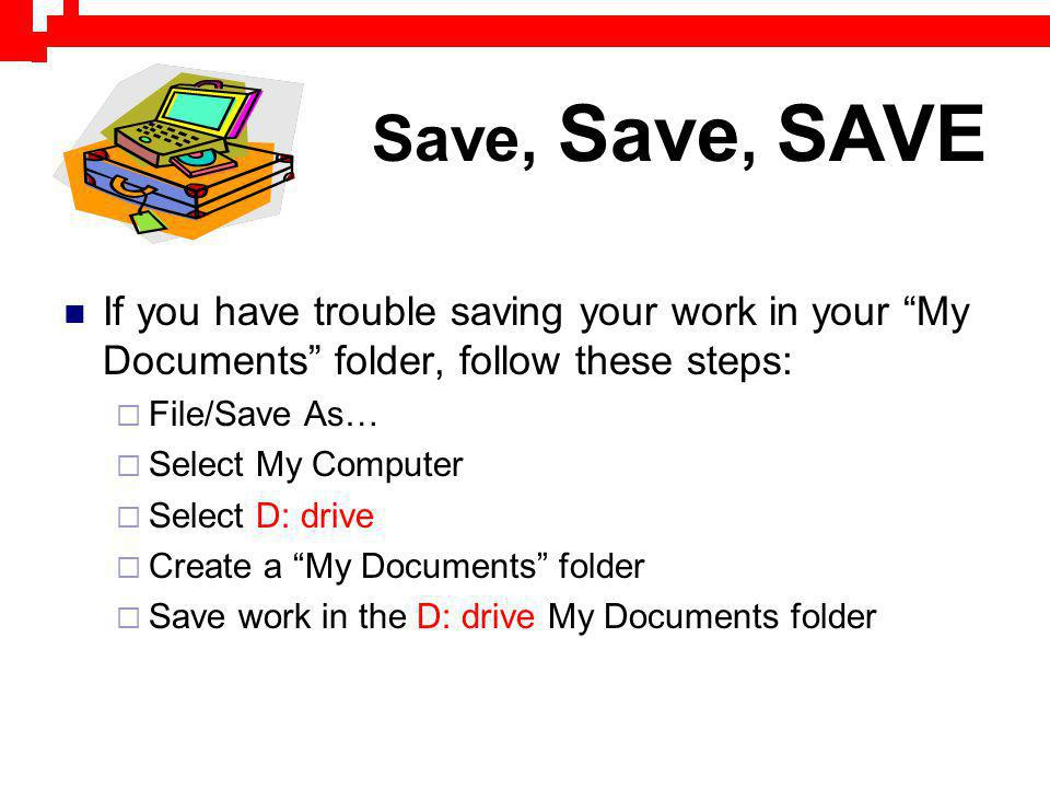 Save, Save, SAVE If you have trouble saving your work in your My Documents folder, follow these steps: File/Save As… Select My Computer Select D: driv