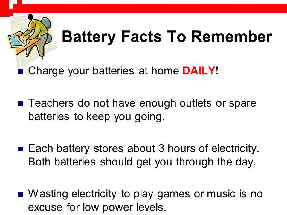 Battery Facts To Remember Charge your batteries at home DAILY! Teachers do not have enough outlets or spare batteries to keep you going. Each battery