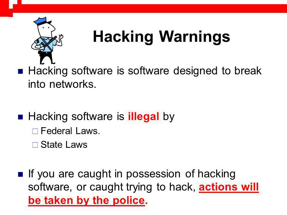 Hacking Warnings Hacking software is software designed to break into networks. Hacking software is illegal by Federal Laws. State Laws If you are caug