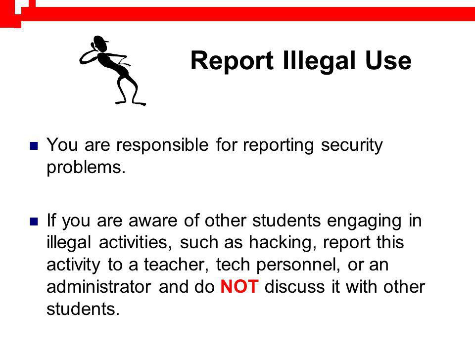 Report Illegal Use You are responsible for reporting security problems. If you are aware of other students engaging in illegal activities, such as hac