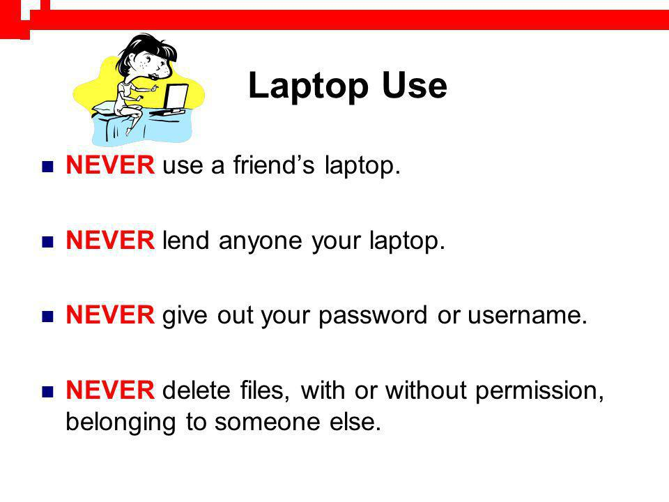 Laptop Use NEVER use a friends laptop. NEVER lend anyone your laptop. NEVER give out your password or username. NEVER delete files, with or without pe