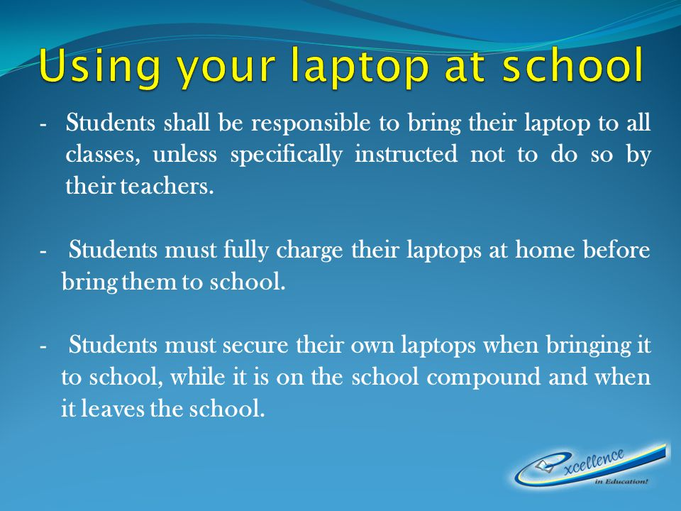 -Students shall be responsible to bring their laptop to all classes, unless specifically instructed not to do so by their teachers.