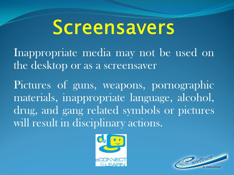Screensavers Inappropriate media may not be used on the desktop or as a screensaver Pictures of guns, weapons, pornographic materials, inappropriate language, alcohol, drug, and gang related symbols or pictures will result in disciplinary actions.