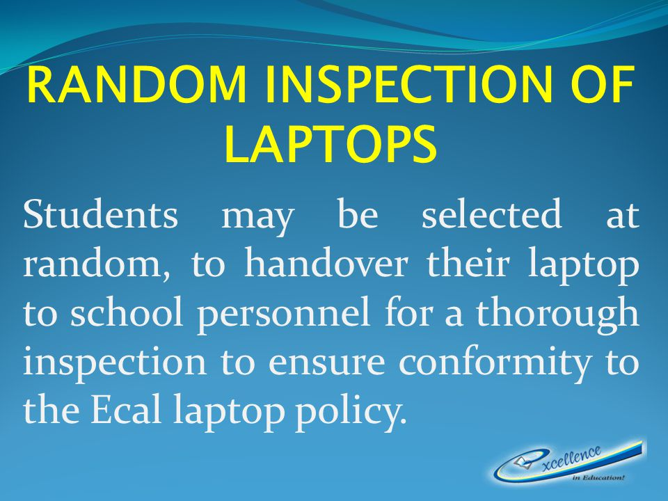 RANDOM INSPECTION OF LAPTOPS Students may be selected at random, to handover their laptop to school personnel for a thorough inspection to ensure conformity to the Ecal laptop policy.