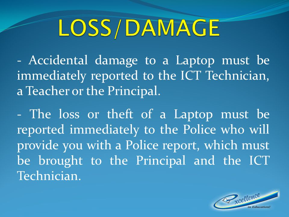 - Accidental damage to a Laptop must be immediately reported to the ICT Technician, a Teacher or the Principal.