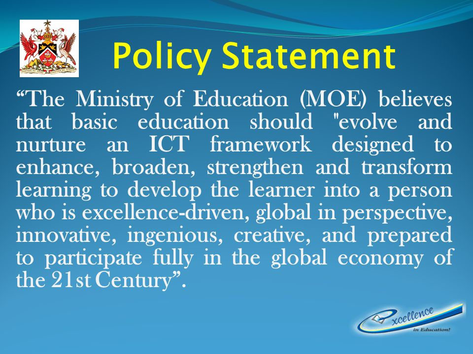 The Ministry of Education (MOE) believes that basic education should evolve and nurture an ICT framework designed to enhance, broaden, strengthen and transform learning to develop the learner into a person who is excellence-driven, global in perspective, innovative, ingenious, creative, and prepared to participate fully in the global economy of the 21st Century.