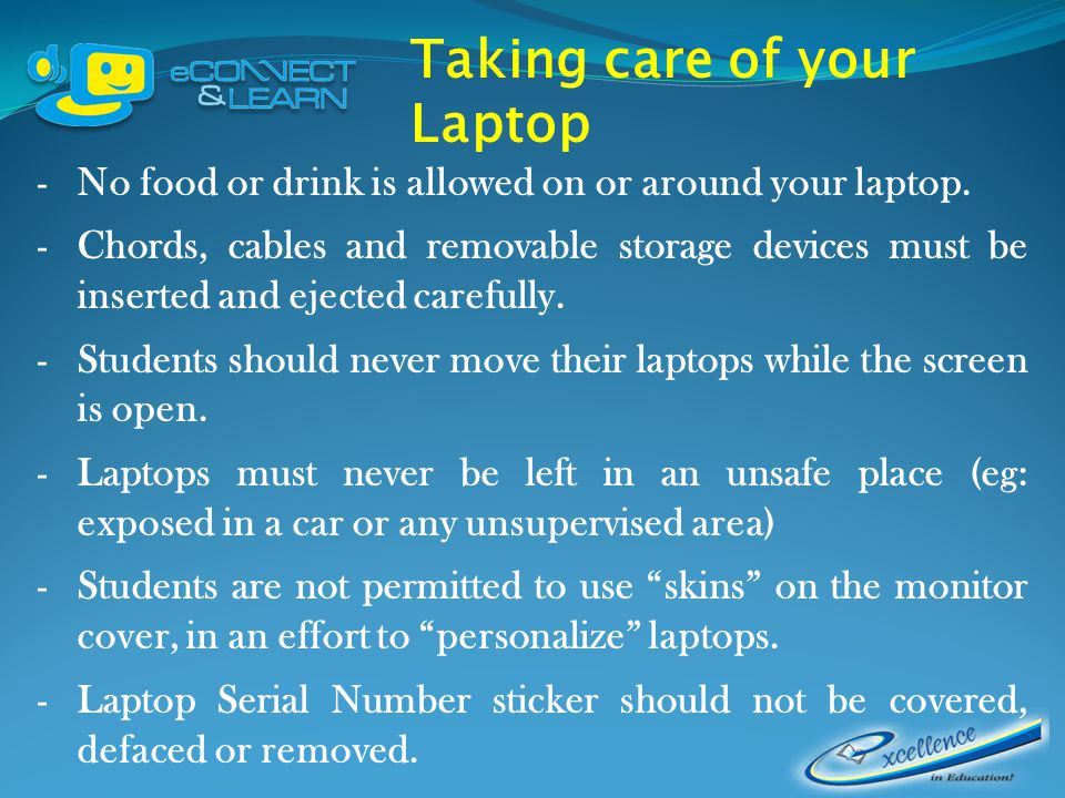 Taking care of your Laptop -No food or drink is allowed on or around your laptop.