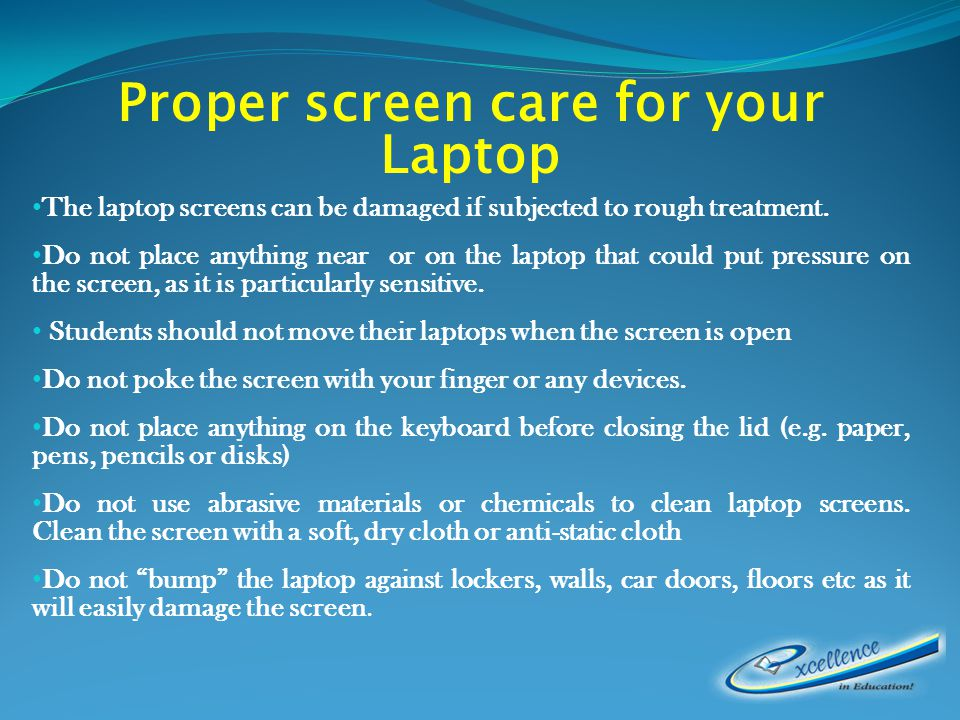 Proper screen care for your Laptop The laptop screens can be damaged if subjected to rough treatment.