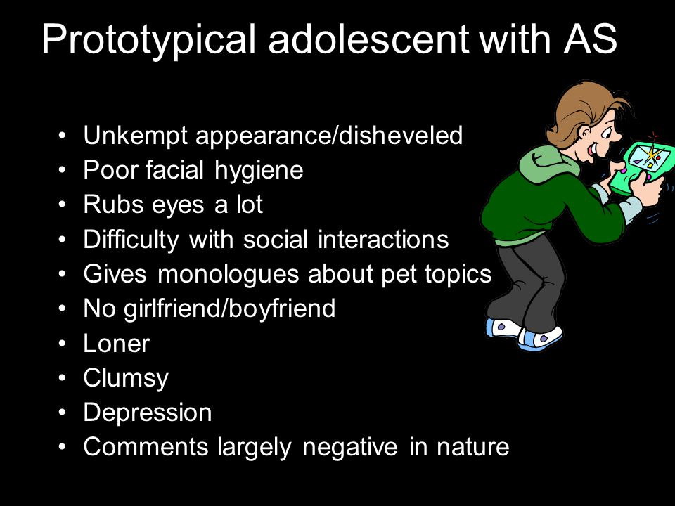 Prototypical adolescent with AS Unkempt appearance/disheveled Poor facial hygiene Rubs eyes a lot Difficulty with social interactions Gives monologues about pet topics No girlfriend/boyfriend Loner Clumsy Depression Comments largely negative in nature