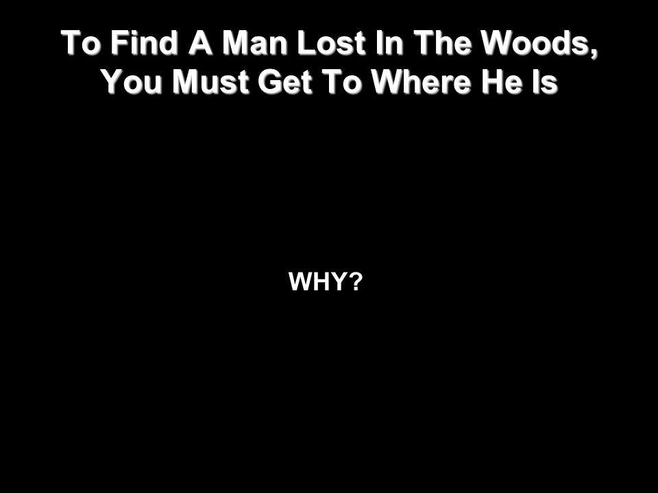 To Find A Man Lost In The Woods, You Must Get To Where He Is WHY?