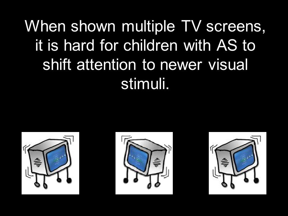 When shown multiple TV screens, it is hard for children with AS to shift attention to newer visual stimuli.