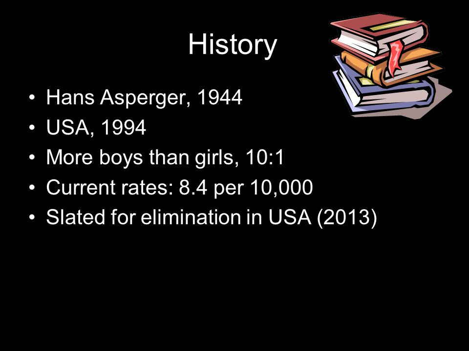 History Hans Asperger, 1944 USA, 1994 More boys than girls, 10:1 Current rates: 8.4 per 10,000 Slated for elimination in USA (2013)