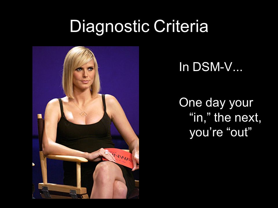 Diagnostic Criteria In DSM-V... One day your in, the next, youre out