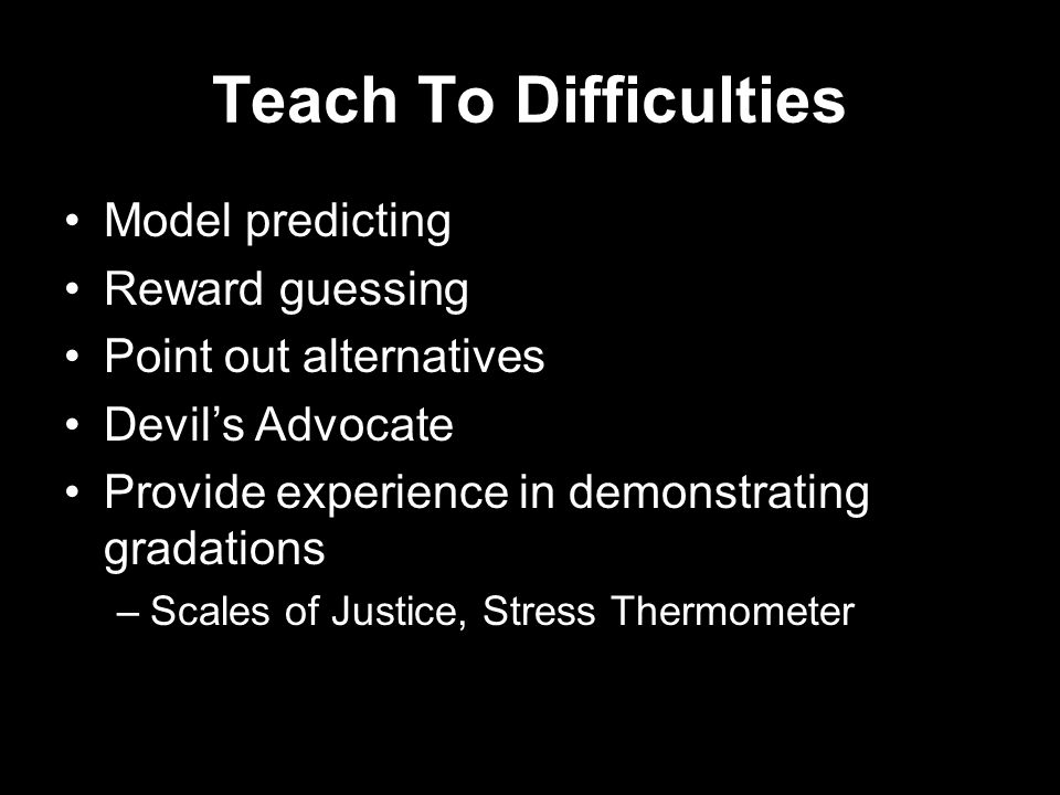 Teach To Difficulties Model predicting Reward guessing Point out alternatives Devils Advocate Provide experience in demonstrating gradations –Scales of Justice, Stress Thermometer