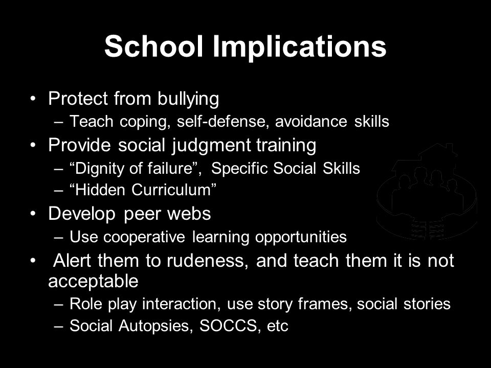 School Implications Protect from bullying –Teach coping, self-defense, avoidance skills Provide social judgment training –Dignity of failure, Specific Social Skills –Hidden Curriculum Develop peer webs –Use cooperative learning opportunities Alert them to rudeness, and teach them it is not acceptable –Role play interaction, use story frames, social stories –Social Autopsies, SOCCS, etc