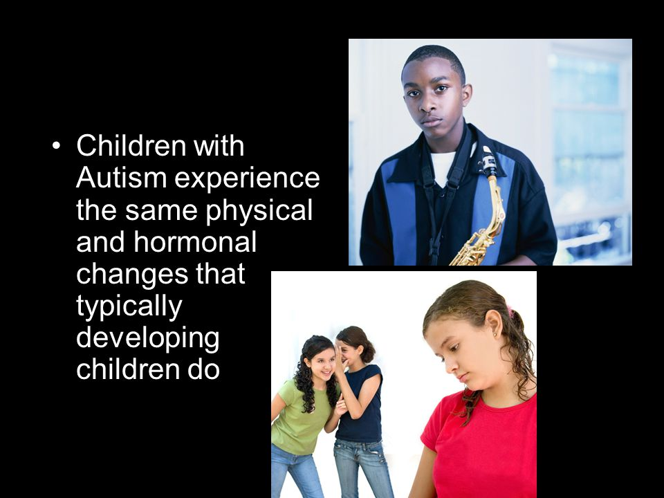 Children with Autism experience the same physical and hormonal changes that typically developing children do