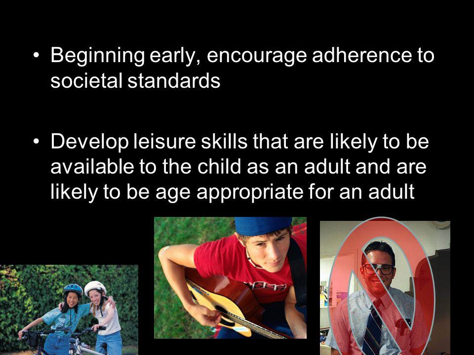 Beginning early, encourage adherence to societal standards Develop leisure skills that are likely to be available to the child as an adult and are likely to be age appropriate for an adult