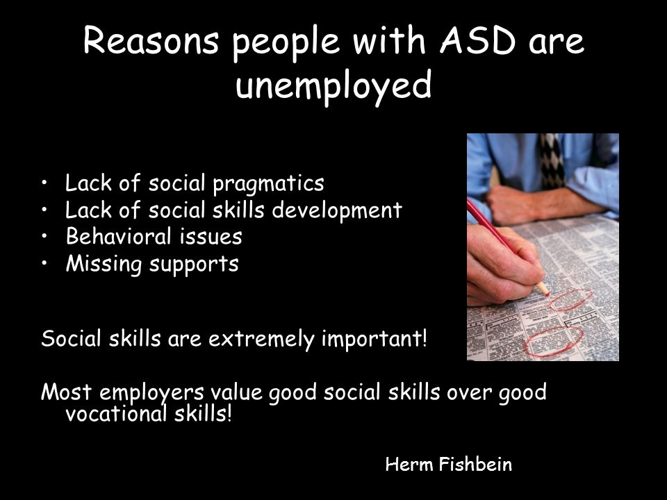 Reasons people with ASD are unemployed Lack of social pragmatics Lack of social skills development Behavioral issues Missing supports Social skills are extremely important.