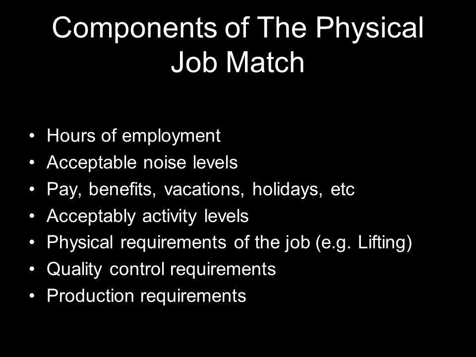 Components of The Physical Job Match Hours of employment Acceptable noise levels Pay, benefits, vacations, holidays, etc Acceptably activity levels Physical requirements of the job (e.g.