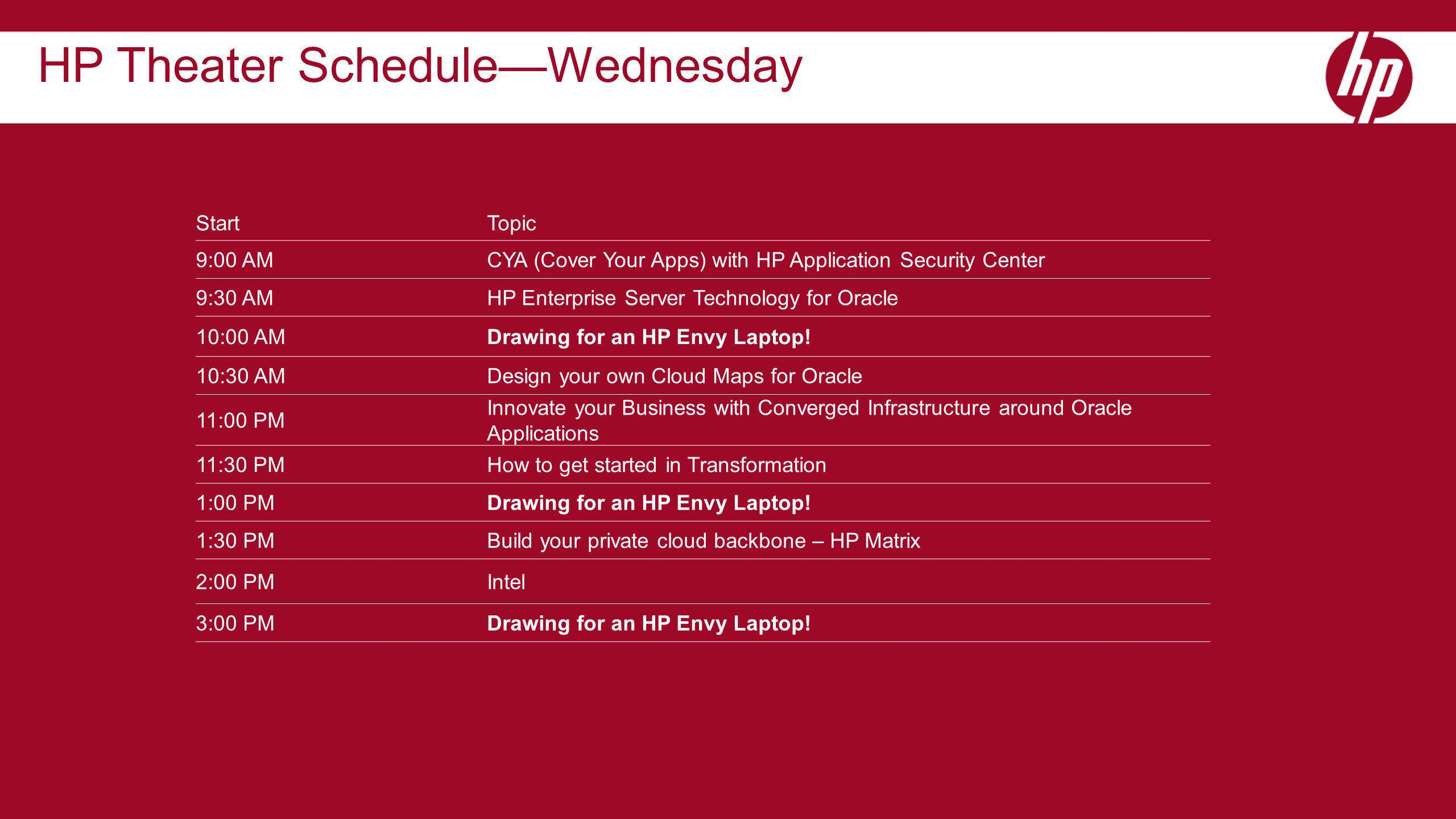 StartTopic 9:00 AMCYA (Cover Your Apps) with HP Application Security Center 9:30 AMHP Enterprise Server Technology for Oracle 10:00 AMDrawing for an HP Envy Laptop.