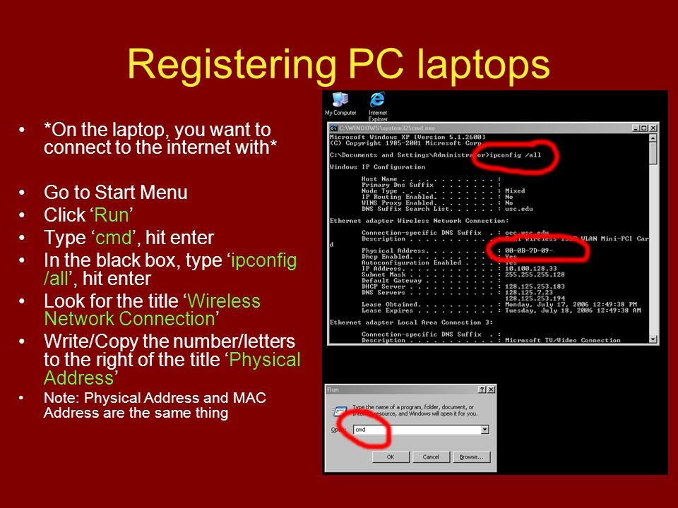 Registering PC laptops *On the laptop, you want to connect to the internet with* Go to Start Menu Click Run Type cmd, hit enter In the black box, type ipconfig /all, hit enter Look for the title Wireless Network Connection Write/Copy the number/letters to the right of the title Physical Address Note: Physical Address and MAC Address are the same thing
