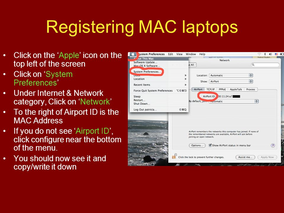 Registering MAC laptops Click on the Apple icon on the top left of the screen Click on System Preferences Under Internet & Network category, Click on Network To the right of Airport ID is the MAC Address If you do not see Airport ID, click configure near the bottom of the menu.