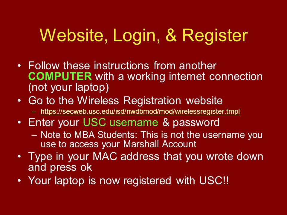 Website, Login, & Register Follow these instructions from another COMPUTER with a working internet connection (not your laptop) Go to the Wireless Registration website –https://secweb.usc.edu/isd/nwdbmod/mod/wirelessregister.tmplhttps://secweb.usc.edu/isd/nwdbmod/mod/wirelessregister.tmpl Enter your USC username & password –Note to MBA Students: This is not the username you use to access your Marshall Account Type in your MAC address that you wrote down and press ok Your laptop is now registered with USC!!